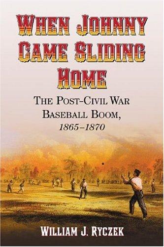 Ryczek, W: When Johnny Came Sliding Home: The Post-Civil War Baseball Boom, 1865-1870