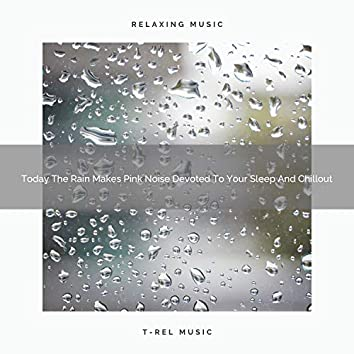 Today The Rain Makes Pink Noise Devoted To Your Sleep And Chillout