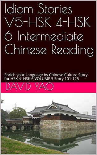 Idiom Stories V5-HSK 4-HSK 6 Intermediate Chinese Reading: Enrich your Language by Chinese Culture Story for HSK 4- HSK 6 VOLUME 5 Story 101-125 (English Edition)