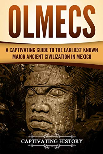 Olmecs: A Captivating Guide to the Earliest Known Major Ancient Civilization in Mexico
