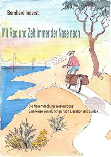 Mit Rad Und Zelt - immer der Nase nach: Die Neuentdeckung Westeuropas – eine Reise von München nach Lissabon und zurück