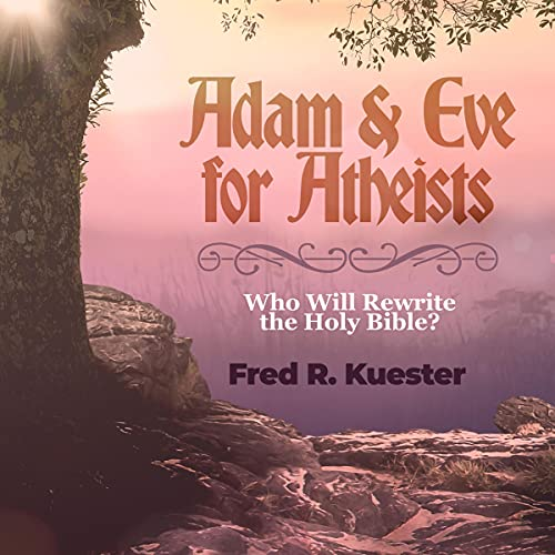 Adam and Eve for Atheists: Who Will Rewrite the Holy Bible? Audiobook By Fred R Kuester cover art