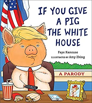 If You Give a Pig the White House  A Parody for Adults