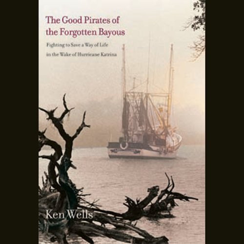 Good Pirates of the Forgotten Bayous     Fighting to Save a Way of Life in the Wake of Hurricane Katrina              By:                                                                                                                                 Ken Wells                               Narrated by:                                                                                                                                 Chris Andrews                      Length: 8 hrs and 29 mins     Not rated yet     Overall 0.0