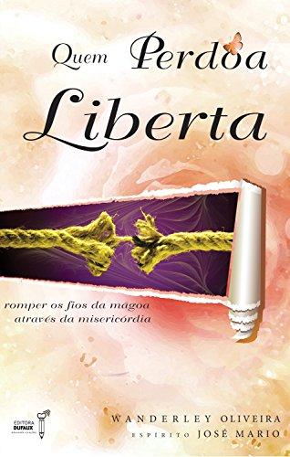 Quem perdoa liberta: Romper os fios da mágoa através da misercórdia (Harmonia interior)