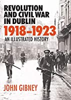 Revolution and Civil War in Dublin, 1918-1923: An Illustrated History