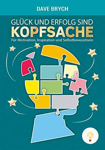 Glück und Erfolg sind Kopfsache: Für Motivation, Inspiration und Selbstbewusstsein