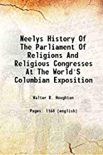 Neelys history of The parliament of religions and religious congresses at the World's Columbian exposition 1893 [Hardcover]