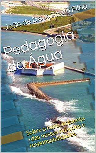 Pedagogia da Água: Sobre o meio ambiente - das nossas relações e responsabilidades (Portuguese Edition)