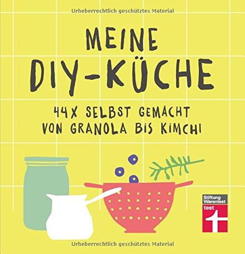 Meine DIY-Küche: 44 x selbstgemacht von Granola bis Kimchi   Gesunde Rezepte   Von Stiftung Warentest