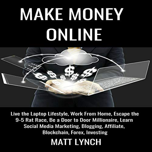 Make Money Online: Live the Laptop Lifestyle, Work from Home, Escape the 9-5 Rat Race, Be a Door to Door Millionaire, Learn Social Media Marketing, Blogging, and Investing cover art