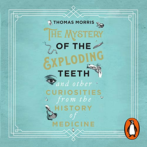 Couverture de The Mystery of the Exploding Teeth and Other Curiosities from the History of Medicine