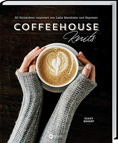 Coffeehouse-Knits: 20 Strickideen inspiriert von Latte Macchiato und Espresso. Strickprojekte, die mit einer Tasse Kaffee noch besser gelingen: Anleitungen für Pullover, Schals, Mützen uvm.