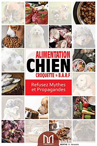Alimentation chien: Croquette et Barf Refusez Mythes et Propagandes (French Edition)