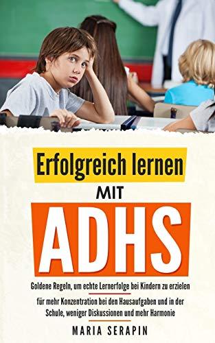 Erfolgreich lernen mit ADHS: Goldene Regeln, um echte Lernerfolge bei Kindern zu erzielen - für mehr Konzentration bei den Hausaufgaben und in der Schule, weniger Diskussionen und mehr Harmonie
