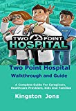 Two Point Hospital Walkthrough and Guide: A Complete Guide For Caregivers, Healthcare Providers, Kids And Families (English Edition)