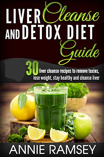 Liver Cleanse and Detox Diet Guide: 30 recipes to remove toxins, lose weight, and stay healthy