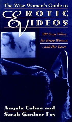 The Wise Woman's Guide to Erotic Videos: 300 Sexy Videos for Every Woman and Her Lover