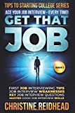 GET THAT JOB! ACE your JOB Interview - every time!: First job Interviewing Tips! Job Interview Weaknesses! Key Job Interview Questions! Master Good ... (Tips to Starting College Series Book)