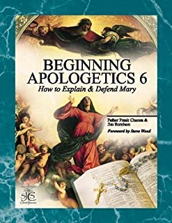 Beginning Apologetics 6: How to Explain and Defend Mary Expanded edition by Chacon, Frank; Burnham, Jim published by San Juan Catholic Seminars [Paperback] 2012
