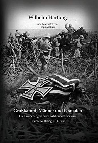 Großkampf, Männer und Granaten: Die Erinnerungen eines Artillerieoffiziers im Ersten Weltkrieg 1914-1918