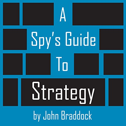 A Spy's Guide to Strategy                   By:                                                                                                                                 John Braddock                               Narrated by:                                                                                                                                 Kevin Pierce                      Length: 3 hrs and 10 mins     130 ratings     Overall 4.5