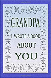 GRANDPA I WROTE A BOOK ABOUT YOU: Fill In The Blank Book For What You Love About Grandpa's Birthday,Fathers Day, Anniversa...