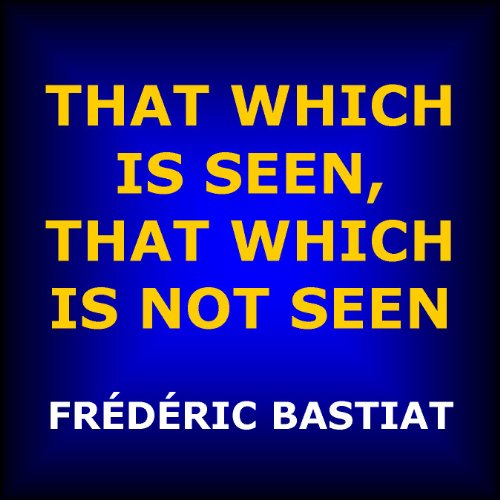 That Which Is Seen, That Which Is Not Seen: The Broken Window Fallacy, and Other Articles by Frederic Bastiat