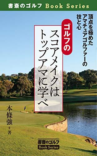 ゴルフのスコアメイクはトップアマに学べ: 頂点を極めたアマチュアゴルファーの技と心 書斎のゴルフブックシリーズ (書斎のゴルフブックス)