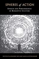 Spheres of Action: Speech and Performance in Romantic Culture