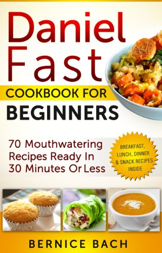 Daniel Fast Cookbook For Beginners: 9 Mouthwatering Recipes Ready In 9  Minutes Or Less (Breakfast, Lunch, Dinner & Snack Recipes Inside)