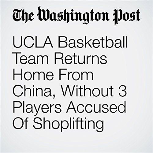 UCLA Basketball Team Returns Home From China, Without 3 Players Accused Of Shoplifting copertina