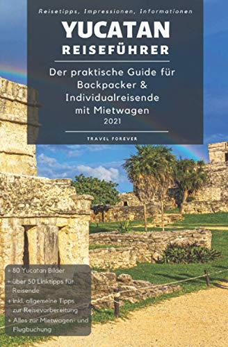 Yucatan Reiseführer - Der praktische Guide für Backpacker & Individualreisende mit Mietwagen 2021: Reiseroute + Karte, Reisetipps (inkl. Hotels) & ... für deinen Yucatan Trip + 100 Reisebilder
