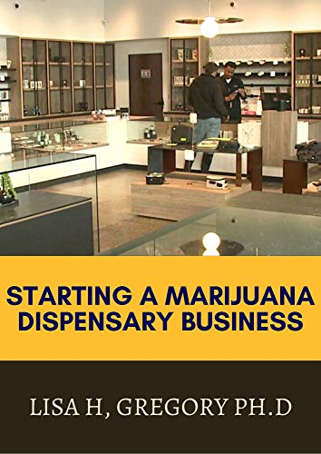 STARTING A MARIJUANA DISPENSARY BUSINESS: THE ULTIMATE GUIDE TO SUCCESSFULLY RUN A PROFITABLE MARIJUANA INDUSTRY (English Edition)