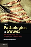The Pathologies of Power: Fear, Honor, Glory, And Hubris In U.S. Foreign Policy