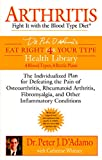 Arthritis: Fight it with the Blood Type Diet: The Individualized Plan for Defeating the Pain of Osteoarthritis, Rheumatoid Art hritis, Fibromyalgia, ... Conditions (Eat Right 4 Your Type)