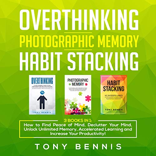 Overthinking, Photographic Memory, Habit Stacking: 3 Books in 1 Audiobook By Tony Bennis cover art