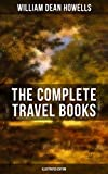 The Complete Travel Books of W.D. Howells (Illustrated Edition): Venetian Life, Italian Journeys, Roman Holidays and Others, London Films & Seven English Cities (English Edition)