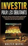 Investir Pour Les Débutants - Guide de l'Investisseur Intelligent Pour Faire Fructifier Votre Patrimoine et Prendre une Retraite Anticipée - Walter Wayne - 22/05/2019