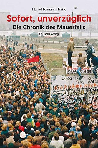 Sofort, unverzüglich: Die Chronik des Mauerfalls