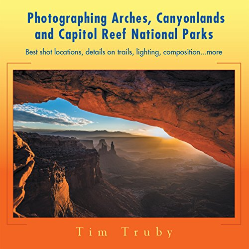 Photographing Arches, Canyonlands and Capitol Reef National Parks: Best Shot Locations, Details on Trails, Lighting, Composition...More