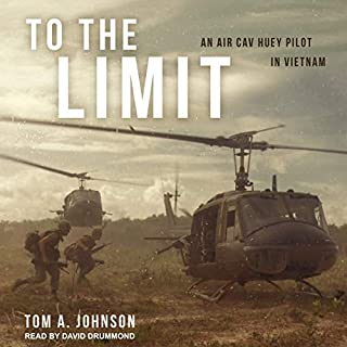 To the Limit     An Air Cav Huey Pilot in Vietnam              By:                                                                                                                                 Tom A. Johnson                               Narrated by:                                                                                                                                 David Drummond                      Length: 13 hrs and 57 mins     16 ratings     Overall 4.6