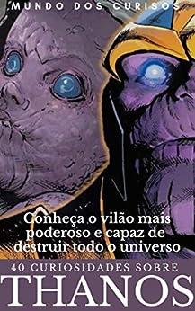 Thanos-40 Curiosidades: Conheça o vilão mais poderoso e capaz de destruir todo o universo Marvel (Coleção Marvel Livro 2) por [Editora Mundo dos Curiosos]