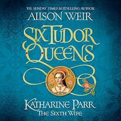 Six Tudor Queens: Katharine Parr, The Sixth Wife cover art