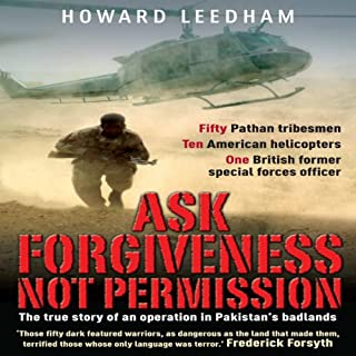 Ask Forgiveness Not Permission     The True Story of an Operation in Pakistan's Badlands              By:                                                                                                                                 Howard Leedham                               Narrated by:                                                                                                                                 Howard Leedham                      Length: 10 hrs     12 ratings     Overall 4.4