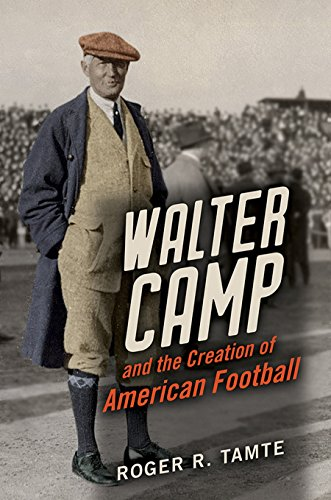 Walter Camp and the Creation of American Football (English Edition)