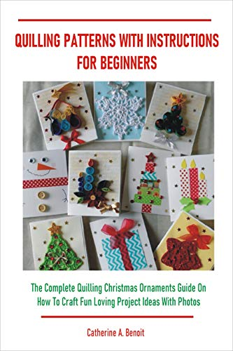QUILLING PATTERNS WITH INSTRUCTIONS FOR BEGINNERS: The Complete Quilling Christmas Ornaments Guide On How To Craft Fun Loving Project Ideas With Photos (English Edition)