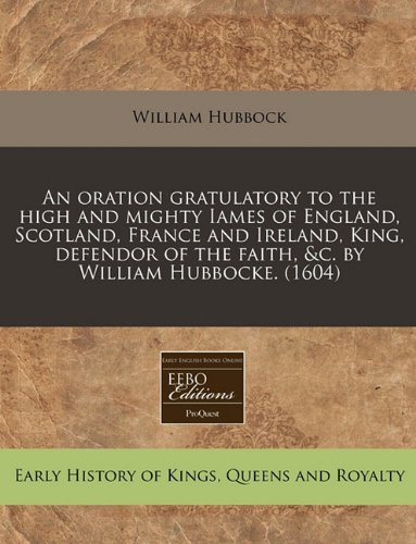 An oration gratulatory to the high and mighty Iames of England, Scotland, France and Ireland, King, defendor of the faith, &c. by William Hubbocke. (1604)