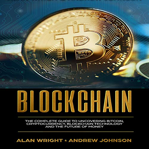 Blockchain: The Complete Guide to Uncovering Bitcoin, Cryptocurrency, Bitcoin Technology and the Future of Money cover art