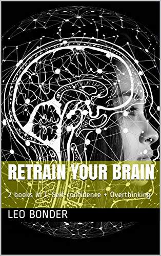 Retrain your Brain: 2 books in 1: Self-confidence + Overthinking (English Edition)